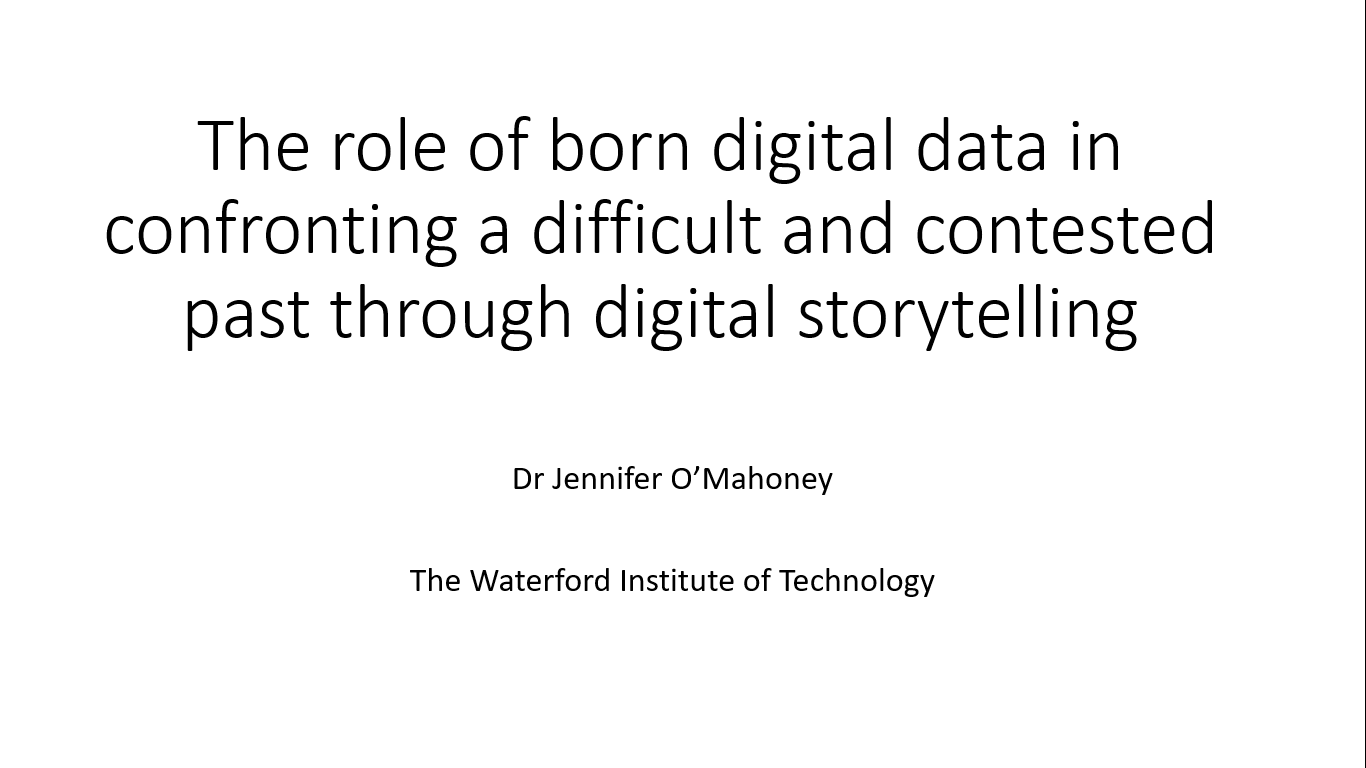 Workshop 3 – Jennifer O'Mahoney – The role of born digital data in confronting a difficult and contested past through digital storytelling